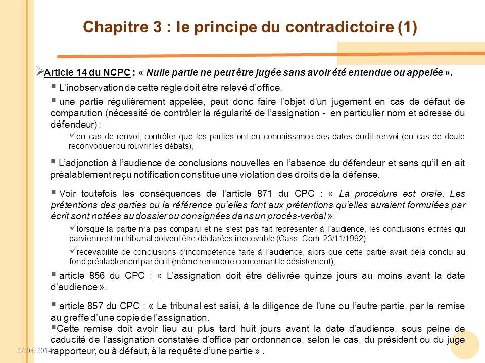 27/03/2014 Chapitre 3 : le principe du contradictoire (1) Article 14 du NCPC : « Nulle partie ne peut être jugée sans avoir été entendue ou appelée ».