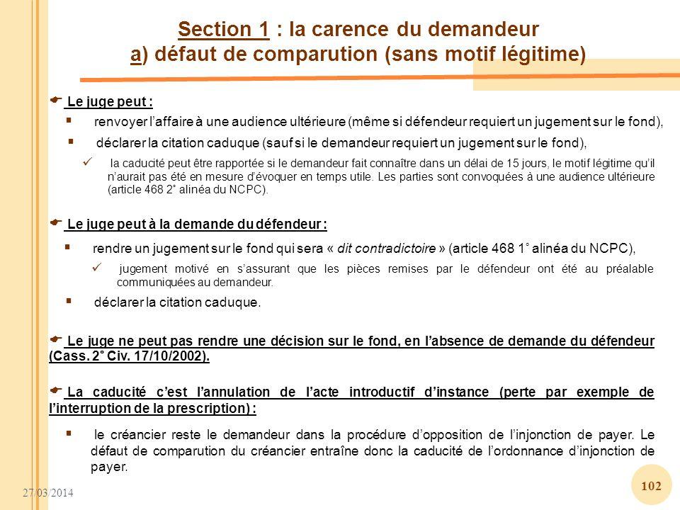27/03/2014 102 Section 1 : la carence du demandeur a) défaut de comparution (sans motif légitime) Le juge peut : Le juge peut à la demande du défendeu
