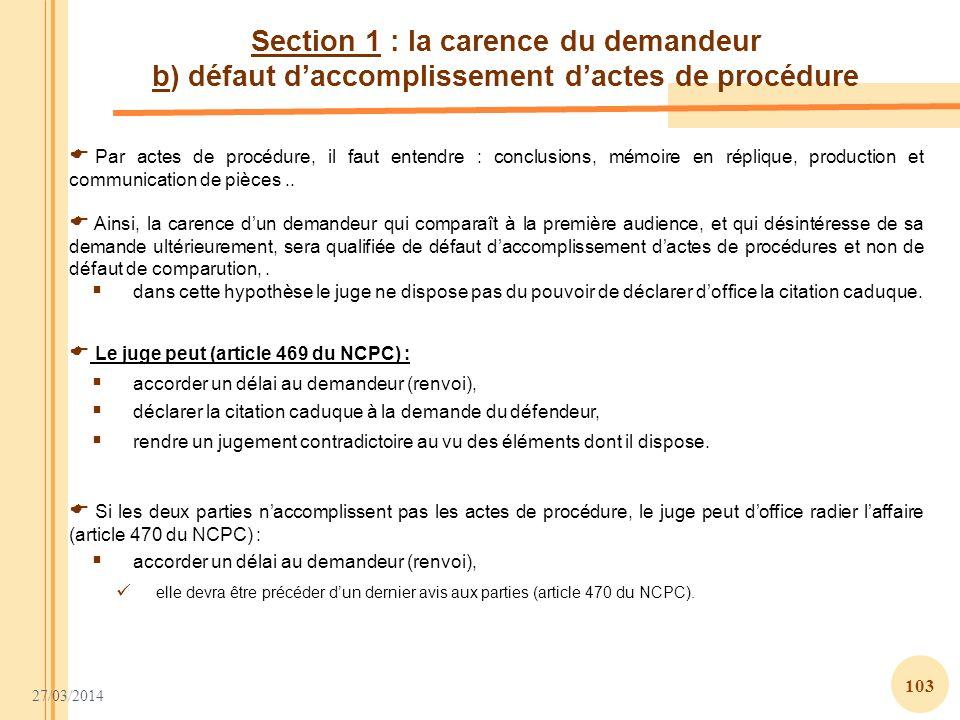 27/03/2014 103 Section 1 : la carence du demandeur b) défaut daccomplissement dactes de procédure Par actes de procédure, il faut entendre : conclusio