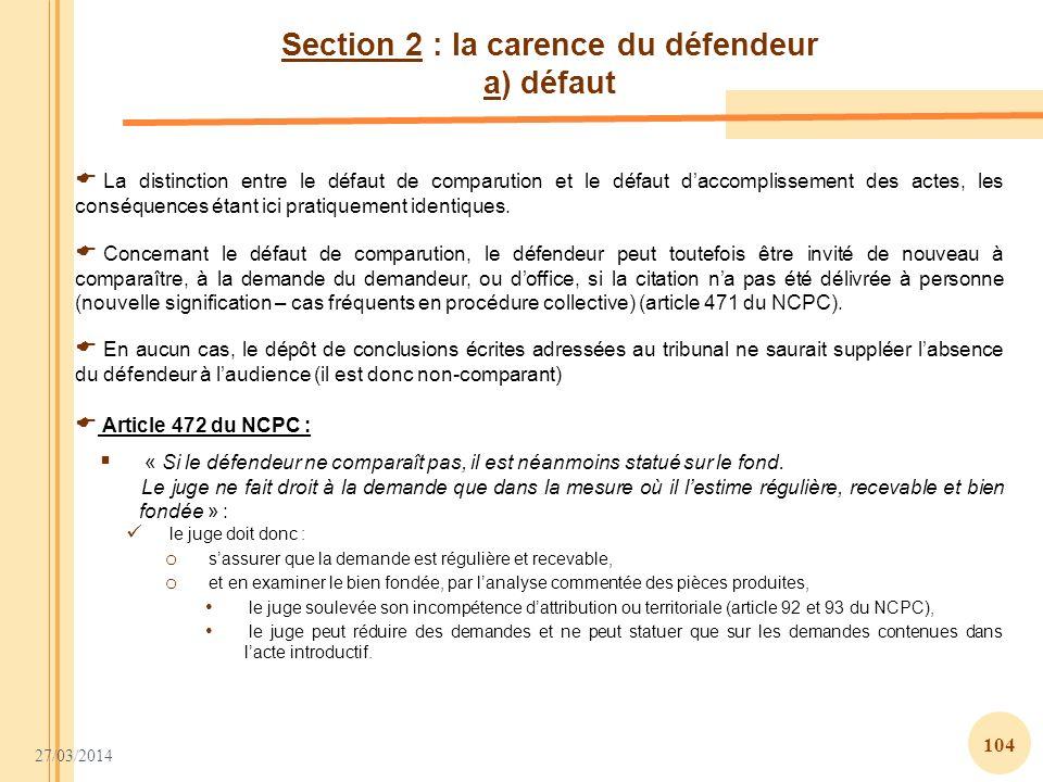 27/03/2014 104 Section 2 : la carence du défendeur a) défaut En aucun cas, le dépôt de conclusions écrites adressées au tribunal ne saurait suppléer l