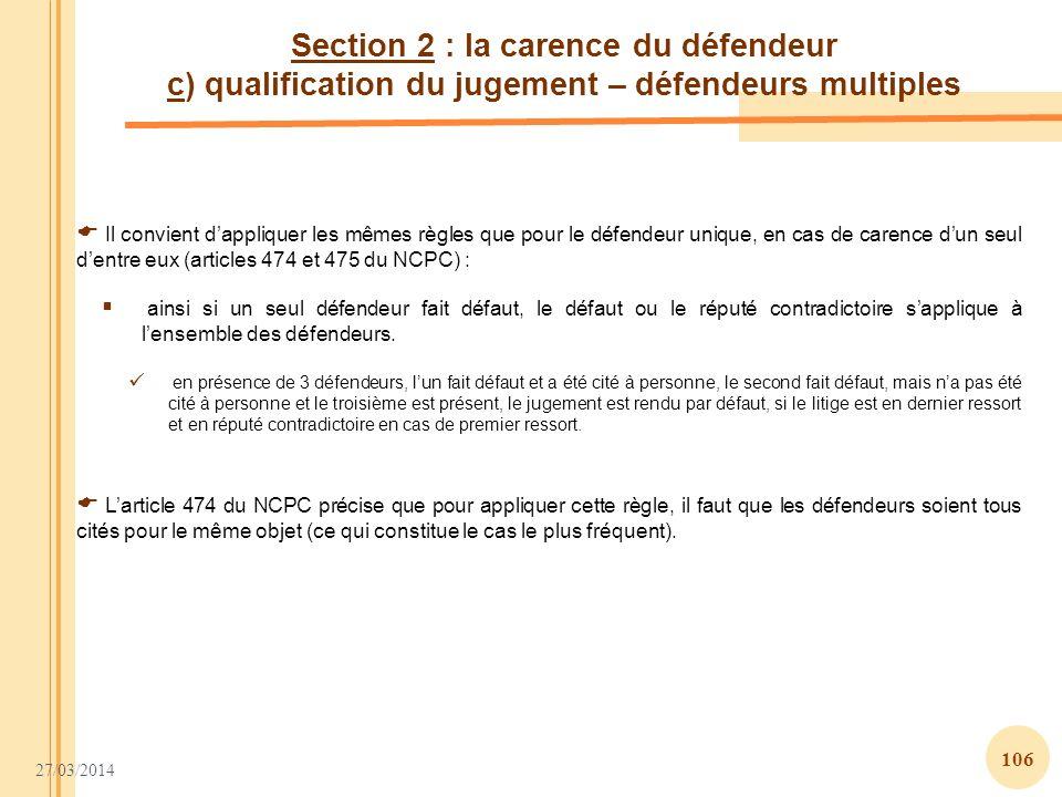 27/03/2014 106 Section 2 : la carence du défendeur c) qualification du jugement – défendeurs multiples Il convient dappliquer les mêmes règles que pou