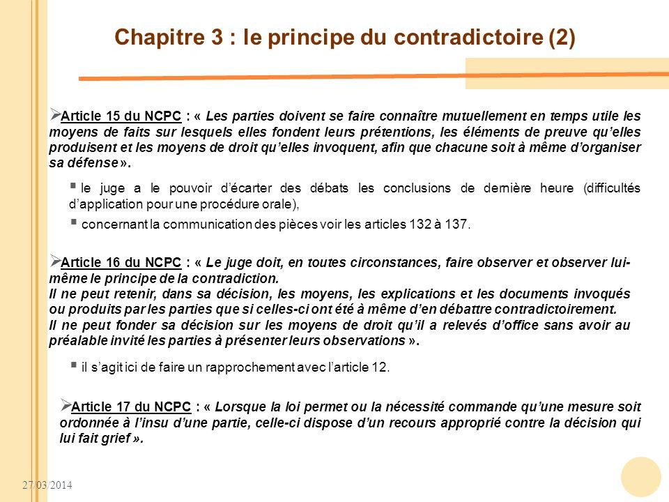 27/03/2014 Chapitre 3 : le principe du contradictoire (2) Article 15 du NCPC : « Les parties doivent se faire connaître mutuellement en temps utile le