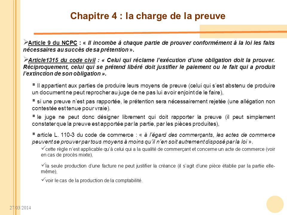 27/03/2014 Chapitre 4 : la charge de la preuve Article 9 du NCPC : « Il incombe à chaque partie de prouver conformément à la loi les faits nécessaires