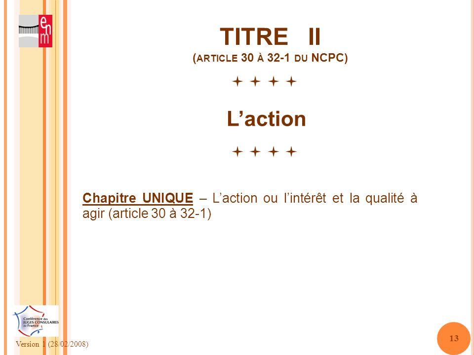 Version 1 (28/02/2008) 13 TITRE II ( ARTICLE 30 À 32-1 DU NCPC) Laction Chapitre UNIQUE – Laction ou lintérêt et la qualité à agir (article 30 à 32-1)