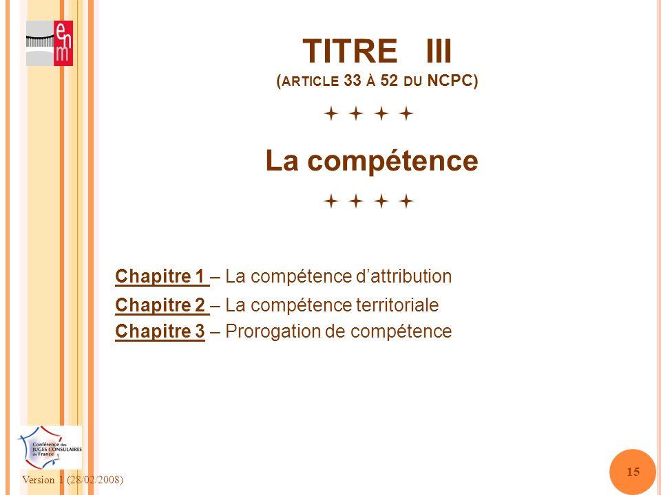 Version 1 (28/02/2008) 15 TITRE III ( ARTICLE 33 À 52 DU NCPC) La compétence Chapitre 1 – La compétence dattribution Chapitre 2 – La compétence territ