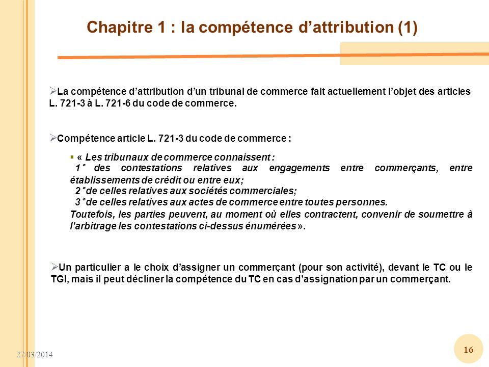 27/03/2014 16 Chapitre 1 : la compétence dattribution (1) La compétence dattribution dun tribunal de commerce fait actuellement lobjet des articles L.