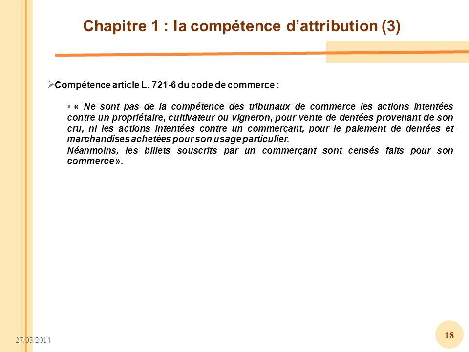 27/03/2014 18 Chapitre 1 : la compétence dattribution (3) Compétence article L. 721-6 du code de commerce : « Ne sont pas de la compétence des tribuna