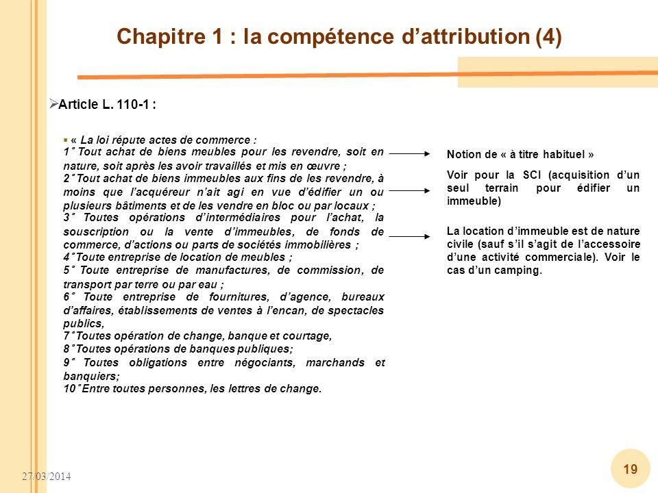 27/03/2014 19 Chapitre 1 : la compétence dattribution (4) Article L. 110-1 : « La loi répute actes de commerce : 1° Tout achat de biens meubles pour l
