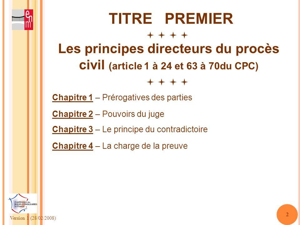 Version 1 (28/02/2008) 2 TITRE PREMIER Les principes directeurs du procès civil (article 1 à 24 et 63 à 70du CPC) Chapitre 1 – Prérogatives des partie