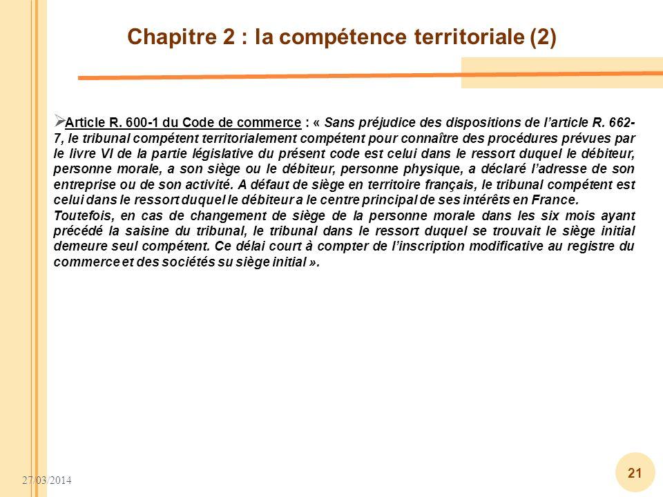 27/03/2014 21 Chapitre 2 : la compétence territoriale (2) Article R. 600-1 du Code de commerce : « Sans préjudice des dispositions de larticle R. 662-