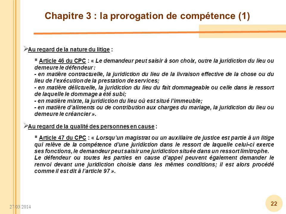 27/03/2014 22 Chapitre 3 : la prorogation de compétence (1) Article 46 du CPC : « Le demandeur peut saisir à son choix, outre la juridiction du lieu o