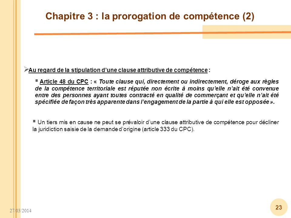 27/03/2014 23 Chapitre 3 : la prorogation de compétence (2) Article 48 du CPC : « Toute clause qui, directement ou indirectement, déroge aux règles de