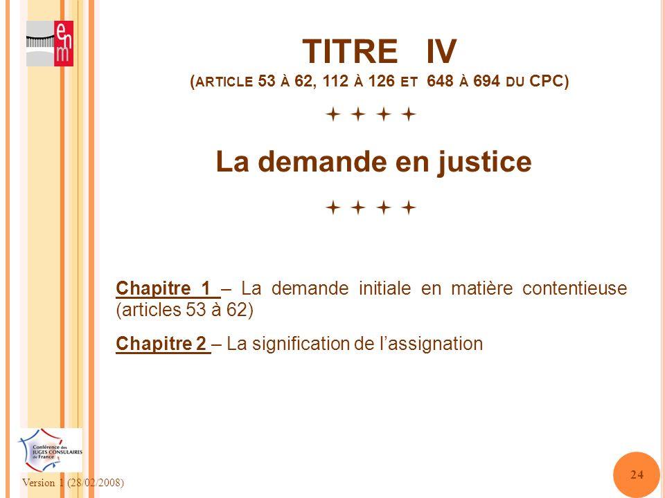 Version 1 (28/02/2008) 24 TITRE IV ( ARTICLE 53 À 62, 112 À 126 ET 648 À 694 DU CPC) La demande en justice Chapitre 1 – La demande initiale en matière
