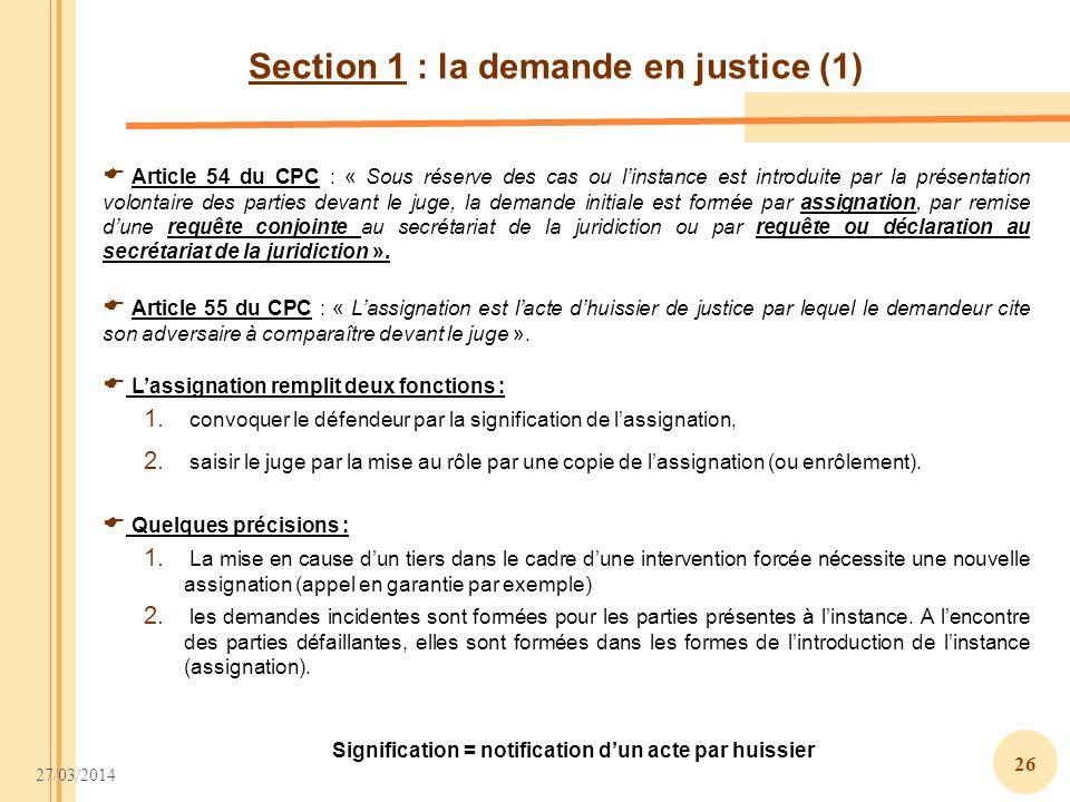 27/03/2014 26 Section 1 : la demande en justice (1) Article 54 du CPC : « Sous réserve des cas ou linstance est introduite par la présentation volonta