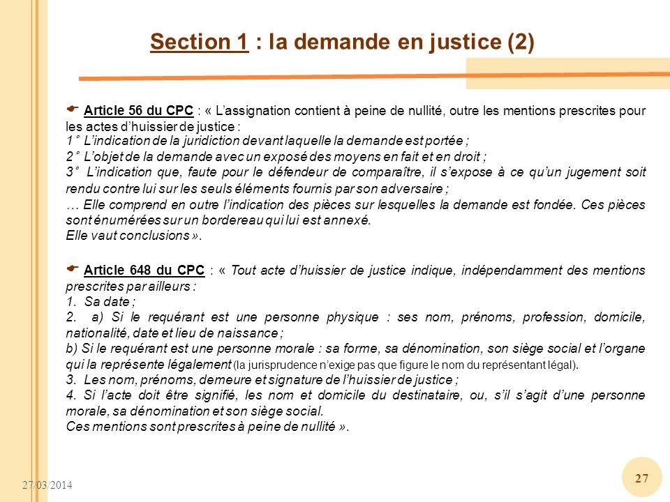 27/03/2014 27 Section 1 : la demande en justice (2) Article 648 du CPC : « Tout acte dhuissier de justice indique, indépendamment des mentions prescri