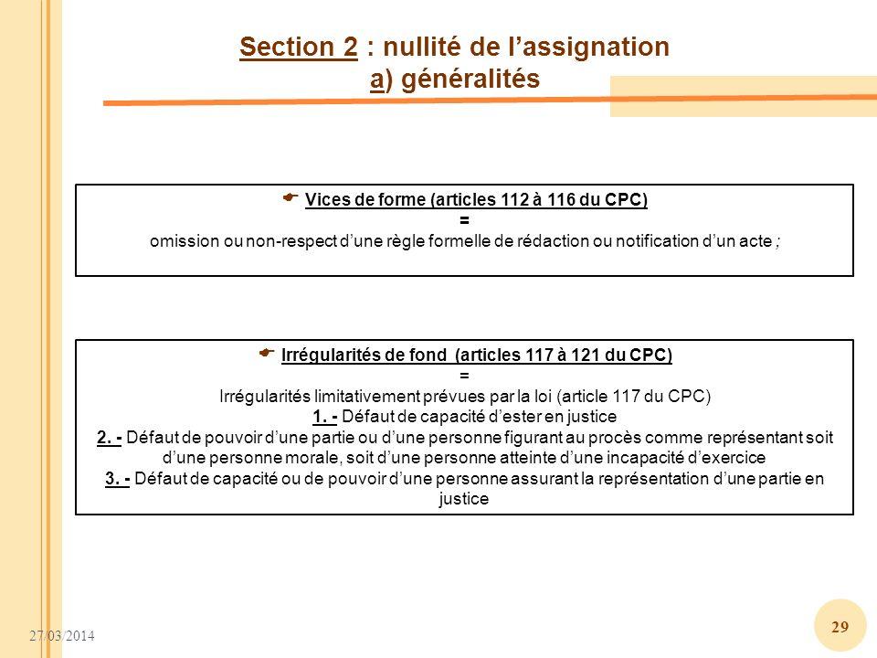 27/03/2014 29 Section 2 : nullité de lassignation a) généralités Irrégularités de fond (articles 117 à 121 du CPC) = Irrégularités limitativement prév