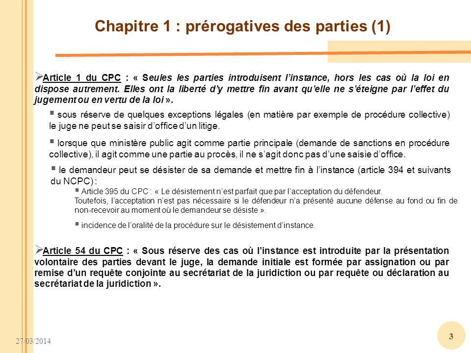 27/03/2014 3 Chapitre 1 : prérogatives des parties (1) Article 1 du CPC : « Seules les parties introduisent linstance, hors les cas où la loi en dispo