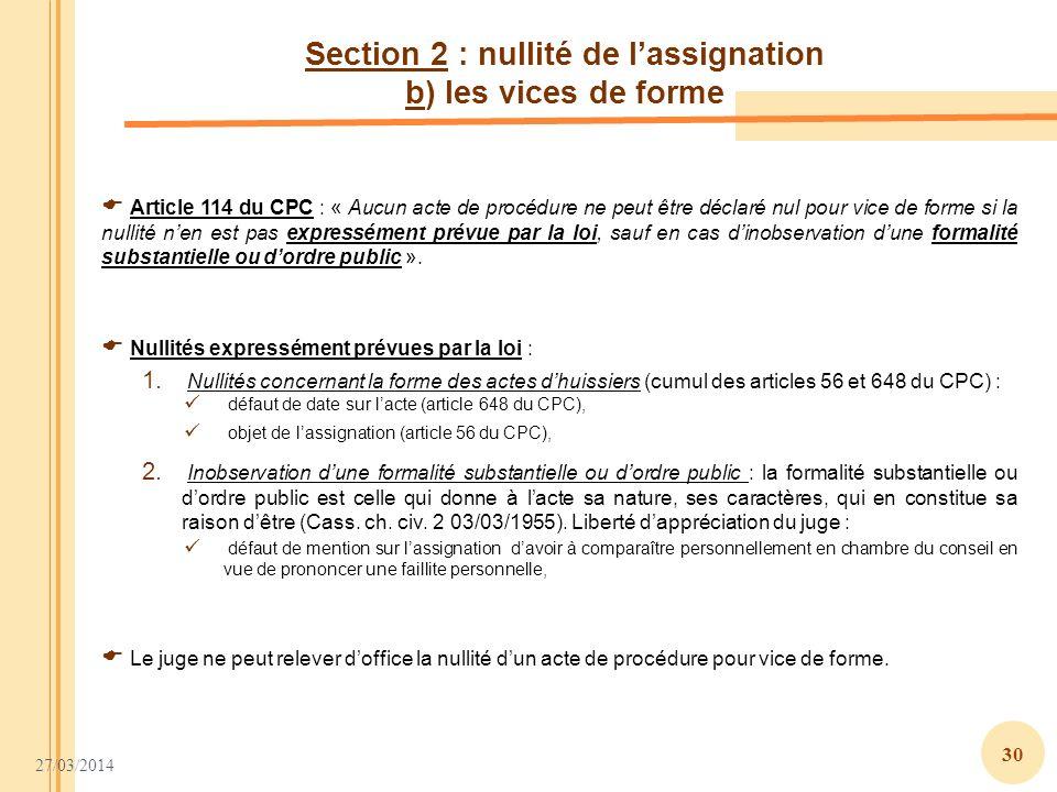 27/03/2014 30 Section 2 : nullité de lassignation b) les vices de forme Article 114 du CPC : « Aucun acte de procédure ne peut être déclaré nul pour v