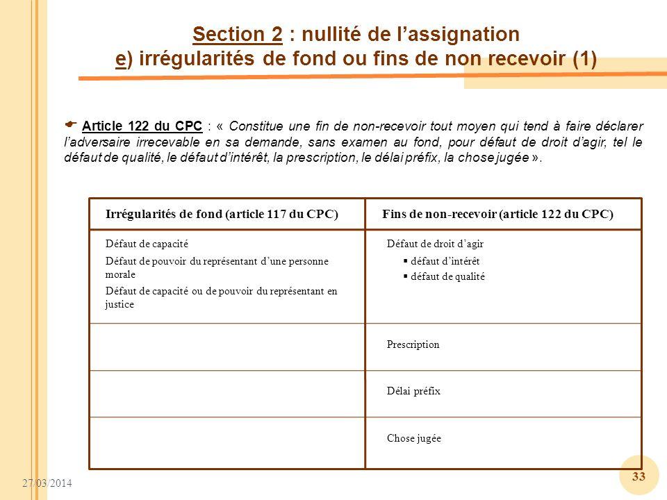 27/03/2014 33 Section 2 : nullité de lassignation e) irrégularités de fond ou fins de non recevoir (1) Article 122 du CPC : « Constitue une fin de non
