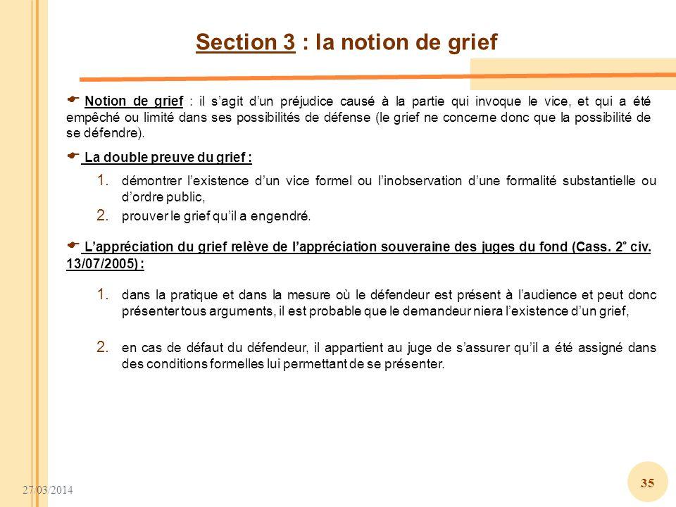 27/03/2014 35 Section 3 : la notion de grief Notion de grief : il sagit dun préjudice causé à la partie qui invoque le vice, et qui a été empêché ou l