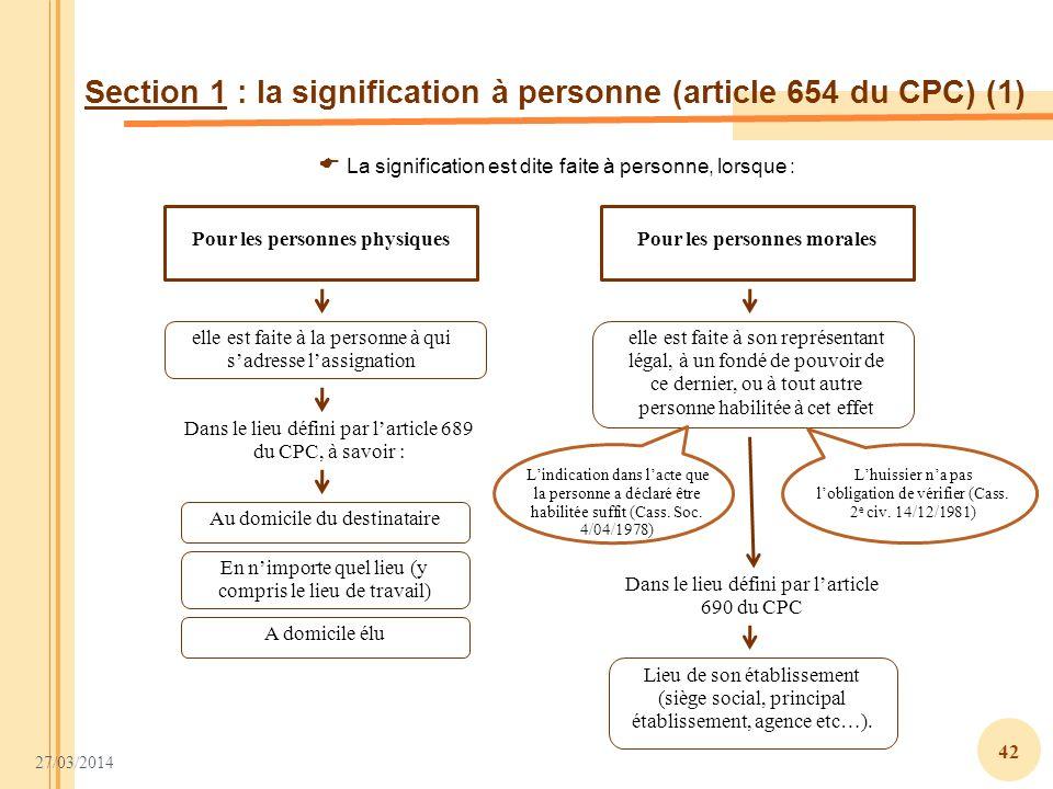 27/03/2014 42 Section 1 : la signification à personne (article 654 du CPC) (1) Pour les personnes physiquesPour les personnes morales Dans le lieu déf