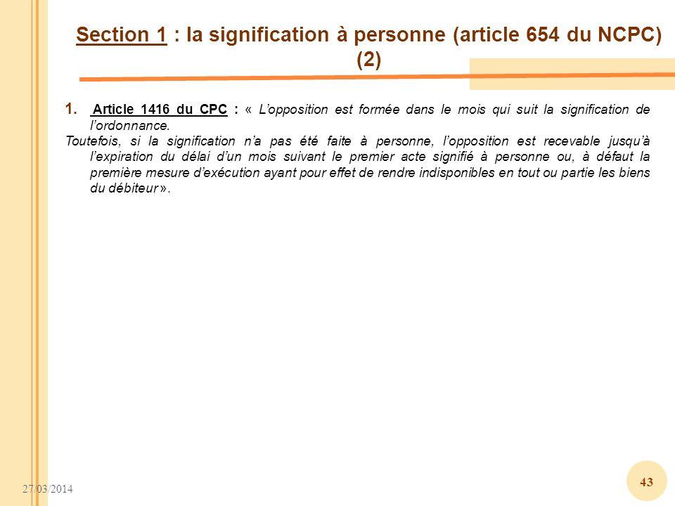 27/03/2014 43 Section 1 : la signification à personne (article 654 du NCPC) (2) 1. Article 1416 du CPC : « Lopposition est formée dans le mois qui sui