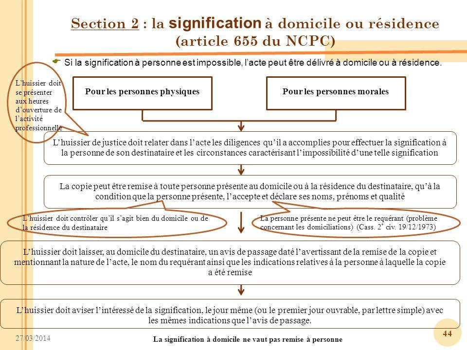 27/03/2014 44 Section 2 : la signification à domicile ou résidence (article 655 du NCPC) Pour les personnes physiquesPour les personnes morales Si la