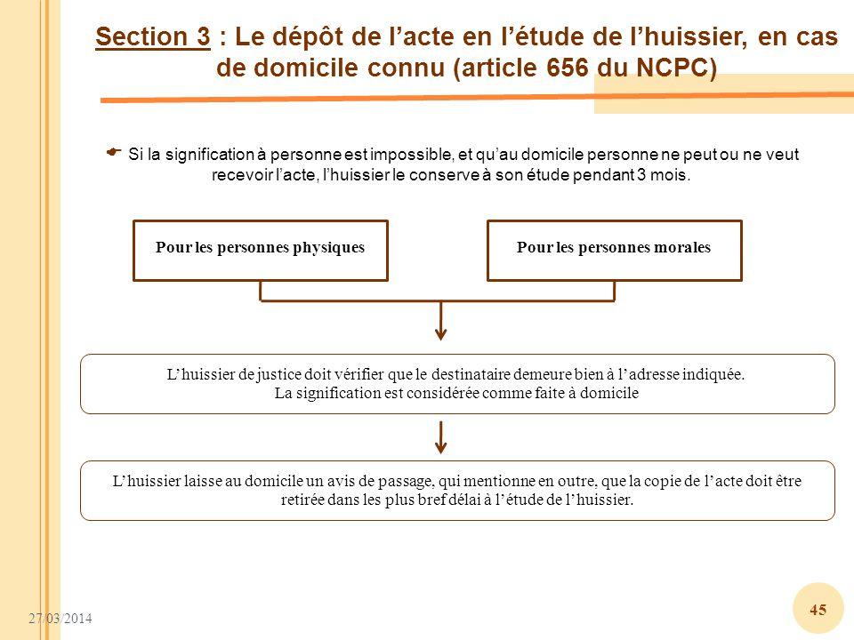 27/03/2014 45 Section 3 : Le dépôt de lacte en létude de lhuissier, en cas de domicile connu (article 656 du NCPC) Pour les personnes physiquesPour le