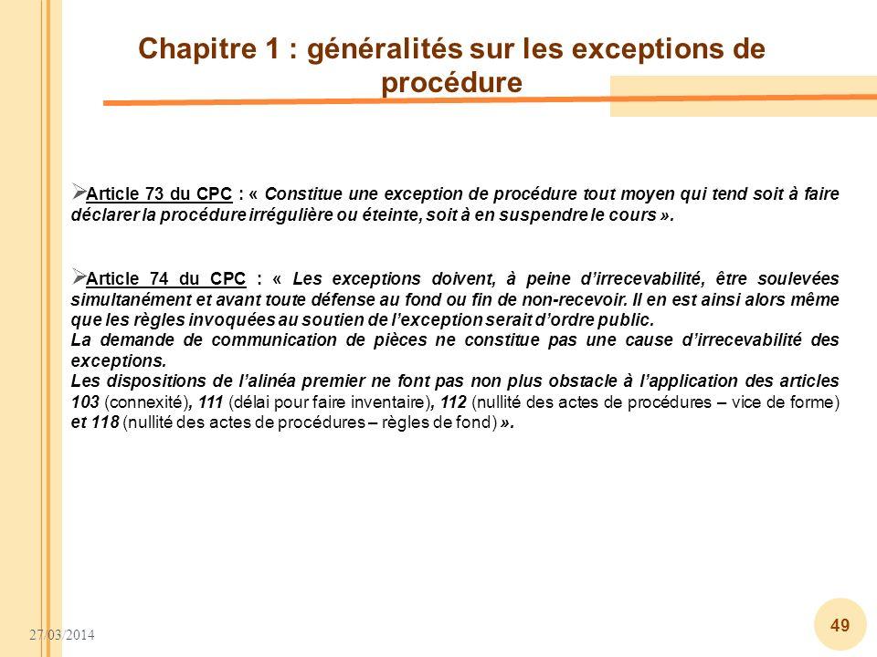 27/03/2014 49 Chapitre 1 : généralités sur les exceptions de procédure Article 73 du CPC : « Constitue une exception de procédure tout moyen qui tend