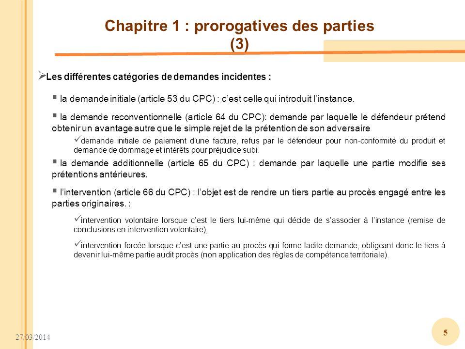 27/03/2014 5 Chapitre 1 : prorogatives des parties (3) la demande reconventionnelle (article 64 du CPC): demande par laquelle le défendeur prétend obt