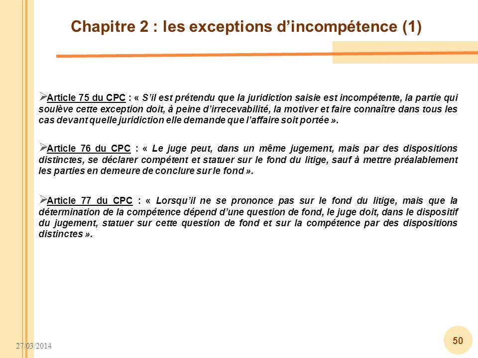 27/03/2014 50 Chapitre 2 : les exceptions dincompétence (1) Article 75 du CPC : « Sil est prétendu que la juridiction saisie est incompétente, la part