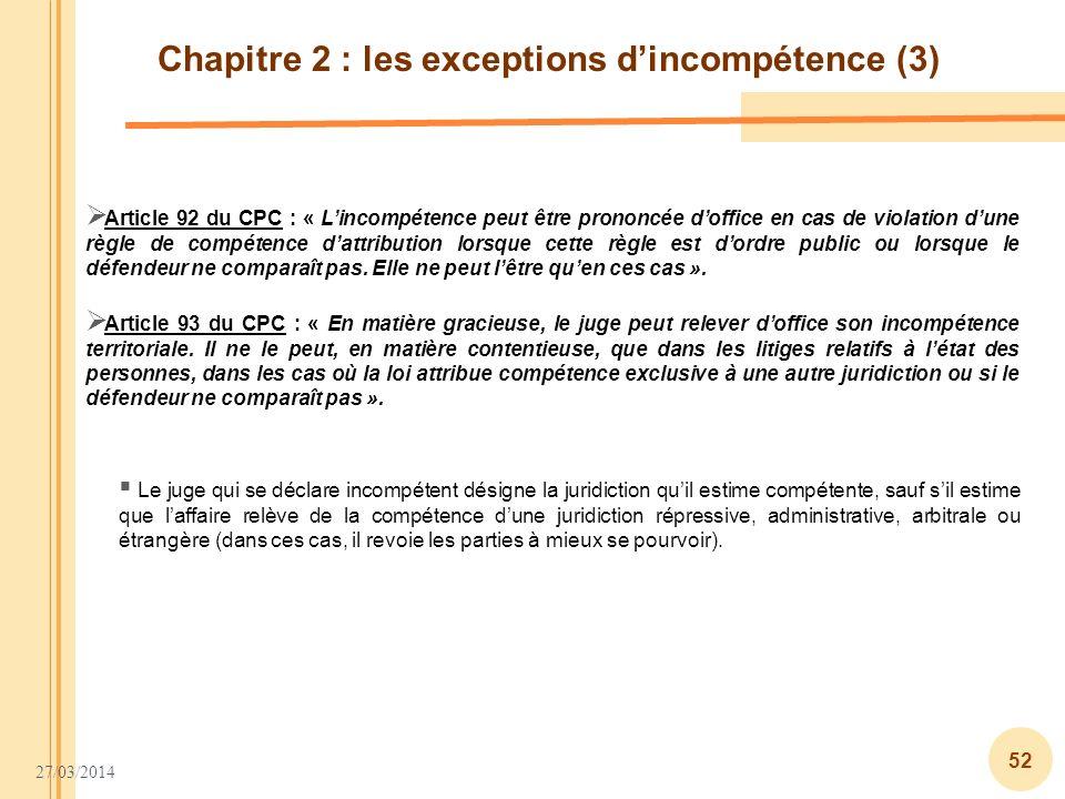27/03/2014 52 Chapitre 2 : les exceptions dincompétence (3) Article 92 du CPC : « Lincompétence peut être prononcée doffice en cas de violation dune r