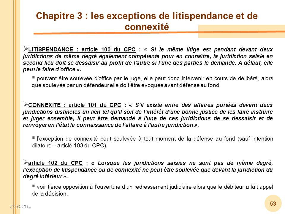 27/03/2014 53 Chapitre 3 : les exceptions de litispendance et de connexité LITISPENDANCE : article 100 du CPC : « Si le même litige est pendant devant