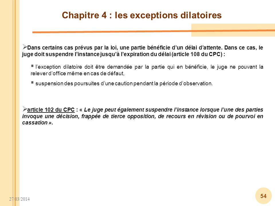 27/03/2014 54 Chapitre 4 : les exceptions dilatoires Dans certains cas prévus par la loi, une partie bénéficie dun délai dattente. Dans ce cas, le jug