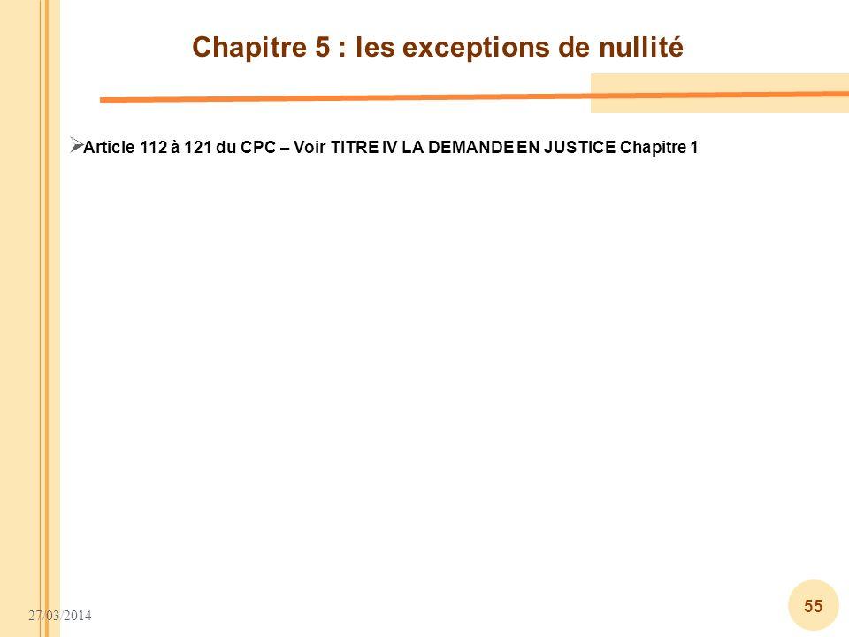 27/03/2014 55 Chapitre 5 : les exceptions de nullité Article 112 à 121 du CPC – Voir TITRE IV LA DEMANDE EN JUSTICE Chapitre 1