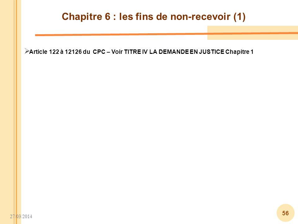 27/03/2014 56 Chapitre 6 : les fins de non-recevoir (1) Article 122 à 12126 du CPC – Voir TITRE IV LA DEMANDE EN JUSTICE Chapitre 1