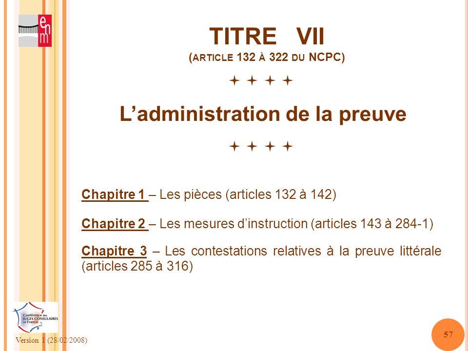Version 1 (28/02/2008) 57 TITRE VII ( ARTICLE 132 À 322 DU NCPC) Ladministration de la preuve Chapitre 1 – Les pièces (articles 132 à 142) Chapitre 3