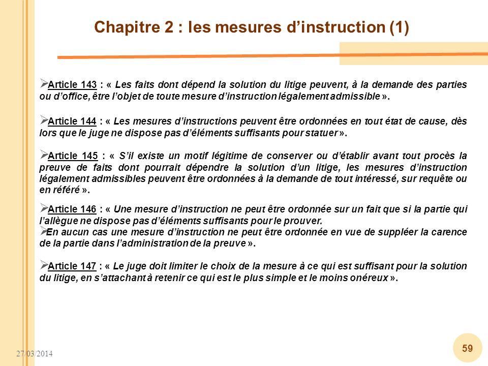 27/03/2014 59 Chapitre 2 : les mesures dinstruction (1) Article 143 : « Les faits dont dépend la solution du litige peuvent, à la demande des parties