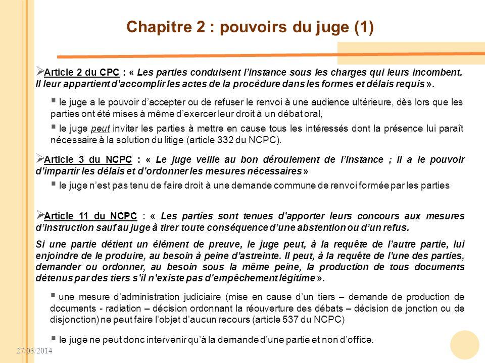 27/03/2014 Chapitre 2 : pouvoirs du juge (1) Article 3 du NCPC : « Le juge veille au bon déroulement de linstance ; il a le pouvoir dimpartir les déla