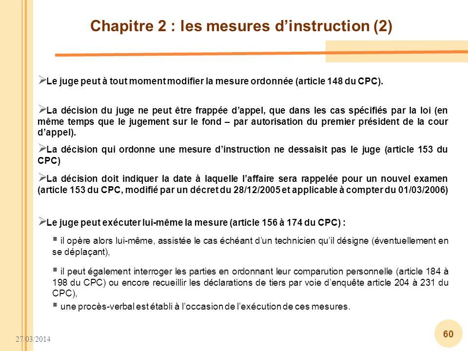 27/03/2014 60 Chapitre 2 : les mesures dinstruction (2) Le juge peut à tout moment modifier la mesure ordonnée (article 148 du CPC). La décision du ju