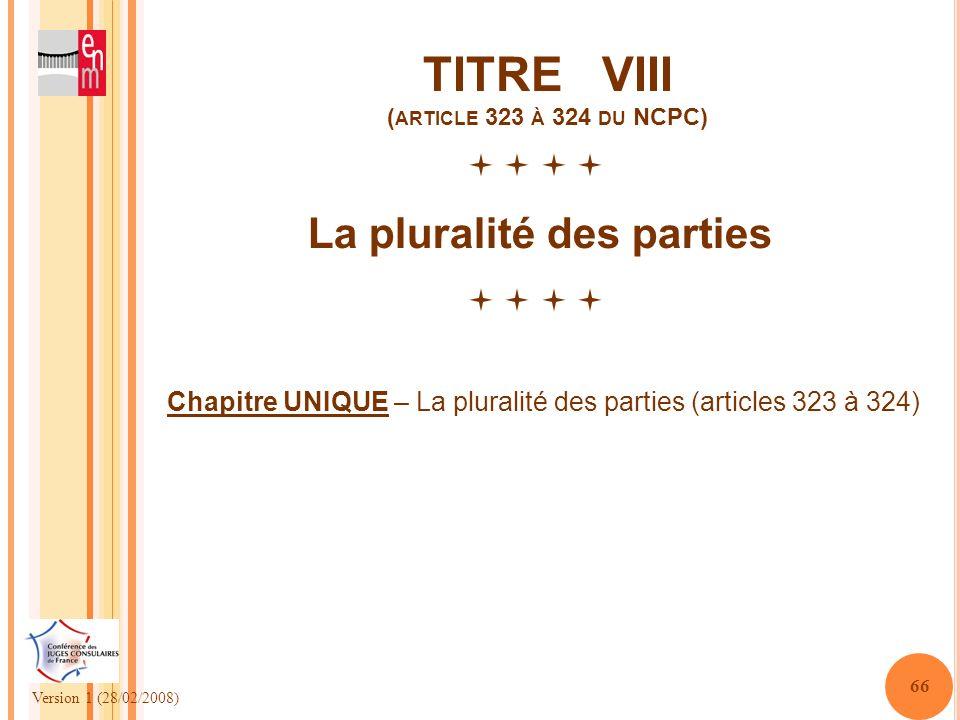 Version 1 (28/02/2008) 66 TITRE VIII ( ARTICLE 323 À 324 DU NCPC) La pluralité des parties Chapitre UNIQUE – La pluralité des parties (articles 323 à