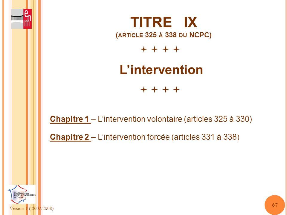Version 1 (28/02/2008) 67 TITRE IX ( ARTICLE 325 À 338 DU NCPC) Lintervention Chapitre 1 – Lintervention volontaire (articles 325 à 330) Chapitre 2 –