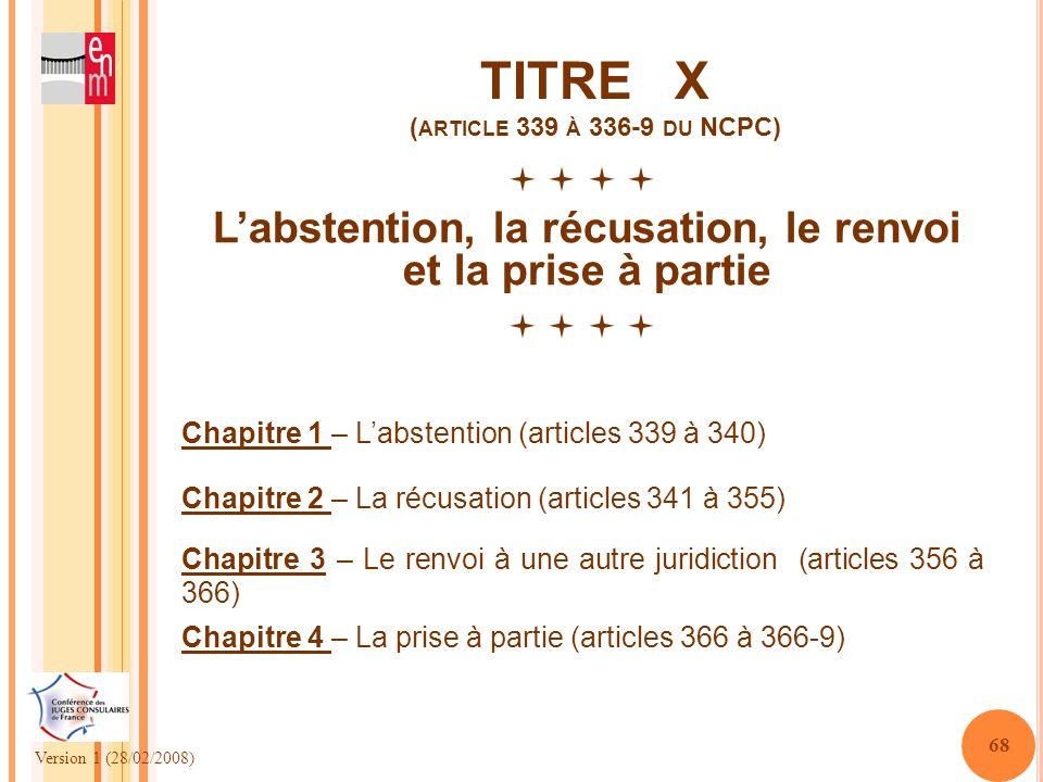 Version 1 (28/02/2008) 68 TITRE X ( ARTICLE 339 À 336-9 DU NCPC) Labstention, la récusation, le renvoi et la prise à partie Chapitre 1 – Labstention (