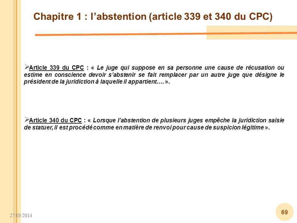 27/03/2014 69 Chapitre 1 : labstention (article 339 et 340 du CPC) Article 339 du CPC : « Le juge qui suppose en sa personne une cause de récusation o