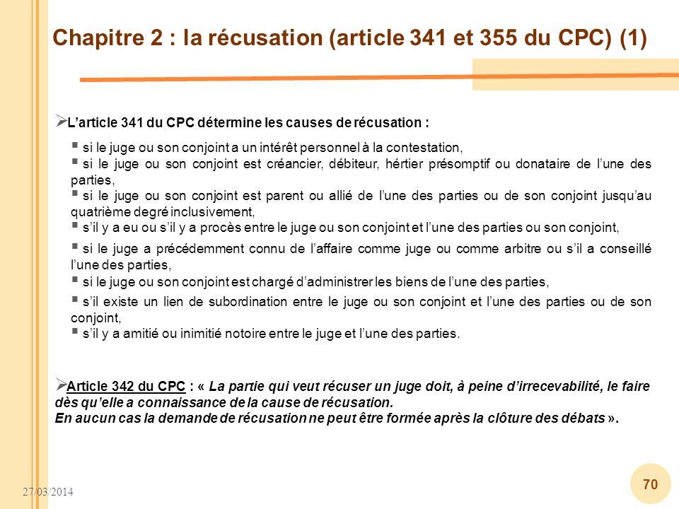 27/03/2014 70 Chapitre 2 : la récusation (article 341 et 355 du CPC) (1) Larticle 341 du CPC détermine les causes de récusation : Article 342 du CPC :