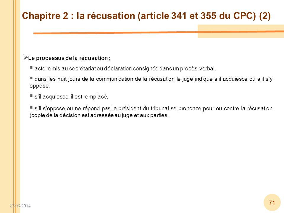 27/03/2014 71 Chapitre 2 : la récusation (article 341 et 355 du CPC) (2) Le processus de la récusation ; acte remis au secrétariat ou déclaration cons
