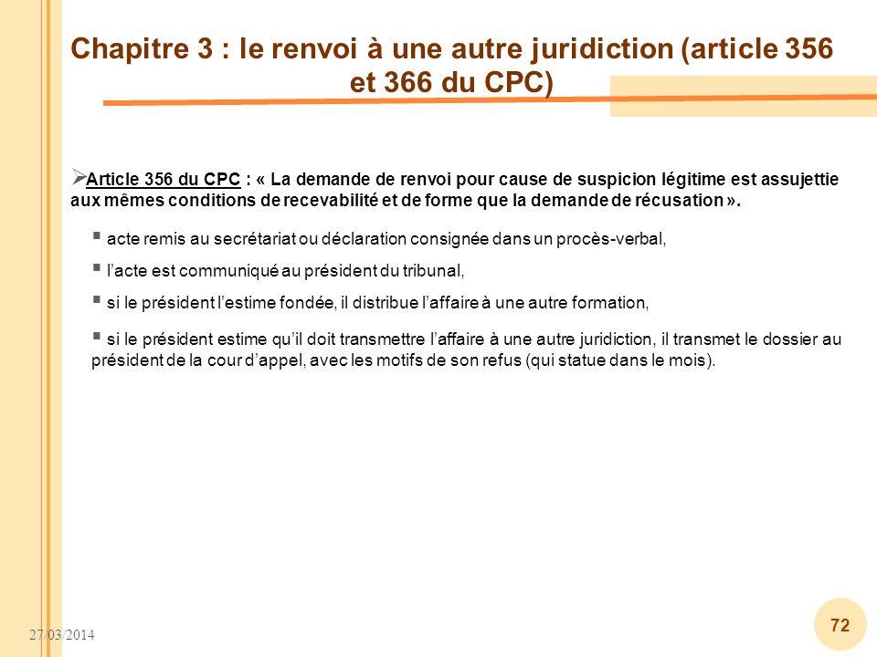 27/03/2014 72 Chapitre 3 : le renvoi à une autre juridiction (article 356 et 366 du CPC) Article 356 du CPC : « La demande de renvoi pour cause de sus