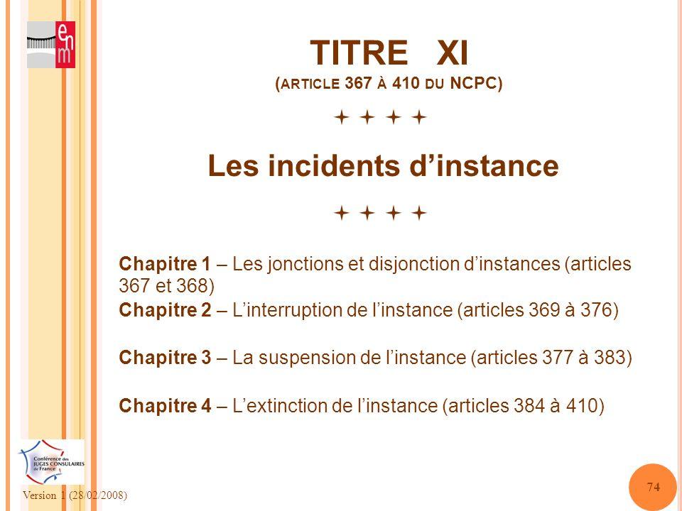 Version 1 (28/02/2008) 74 TITRE XI ( ARTICLE 367 À 410 DU NCPC) Les incidents dinstance Chapitre 1 – Les jonctions et disjonction dinstances (articles