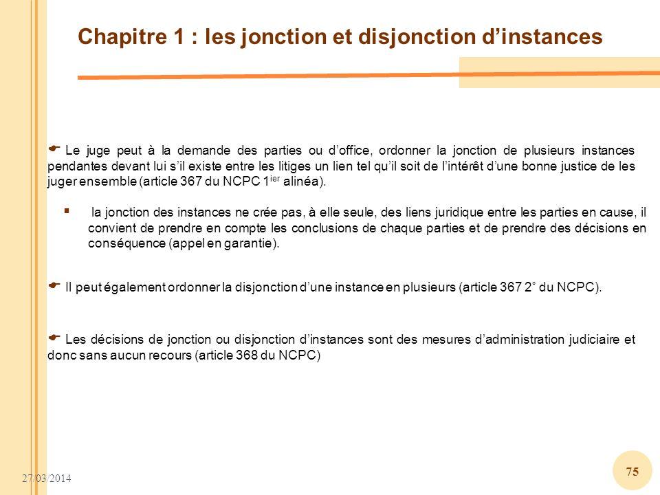 27/03/2014 75 Chapitre 1 : les jonction et disjonction dinstances Le juge peut à la demande des parties ou doffice, ordonner la jonction de plusieurs