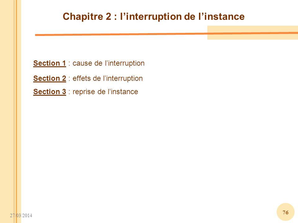 27/03/2014 76 Section 1 : cause de linterruption Section 2 : effets de linterruption Section 3 : reprise de linstance Chapitre 2 : linterruption de li